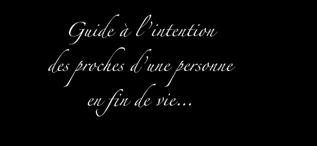 Guide à l intention des proches Guide à l intention d une personne en fin de vie des