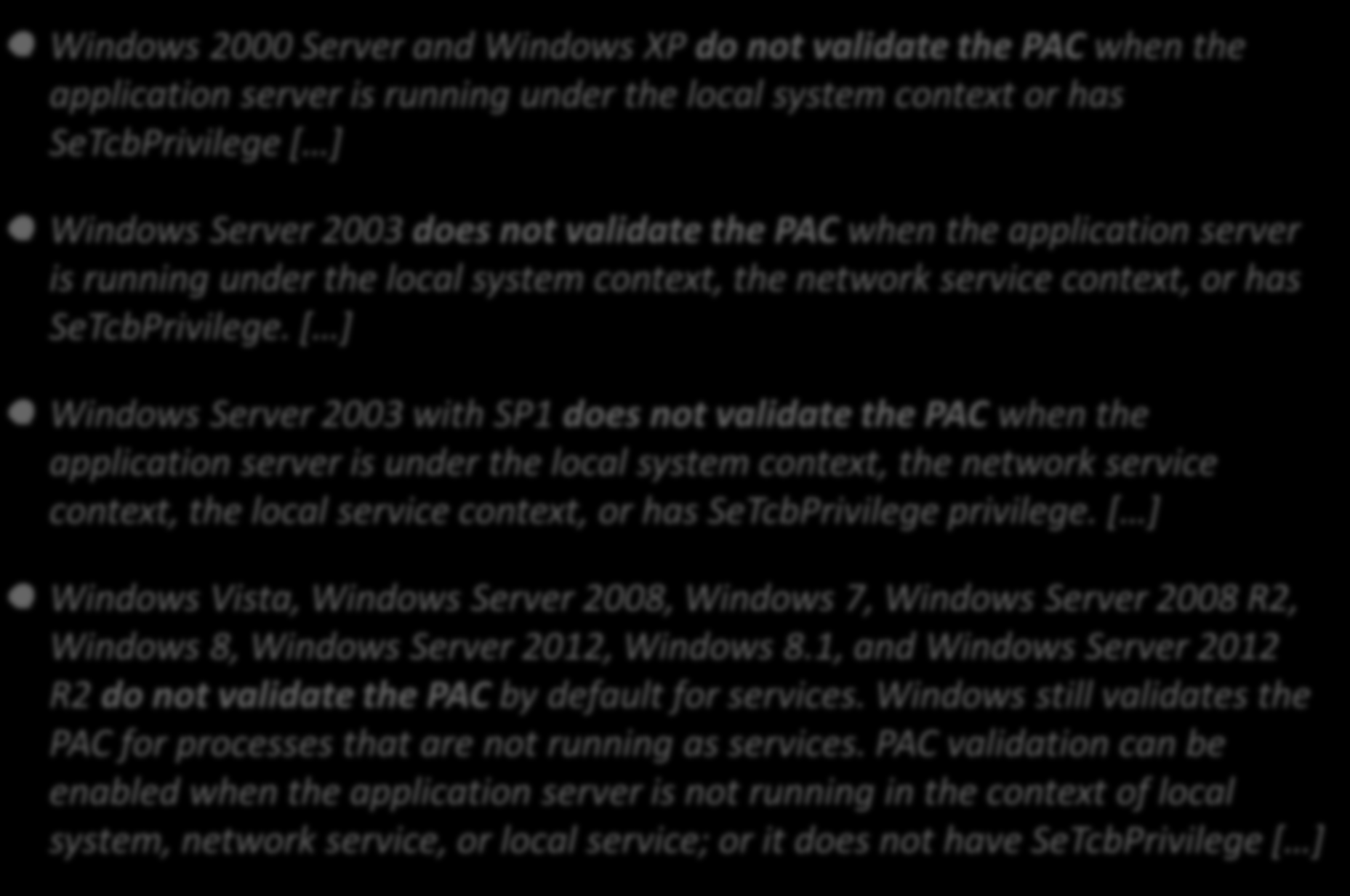PAC Signature Windows 2000 Server and Windows XP do not validate the PAC when the application server is running under the local system context or has SeTcbPrivilege [ ] Windows Server 2003 does not