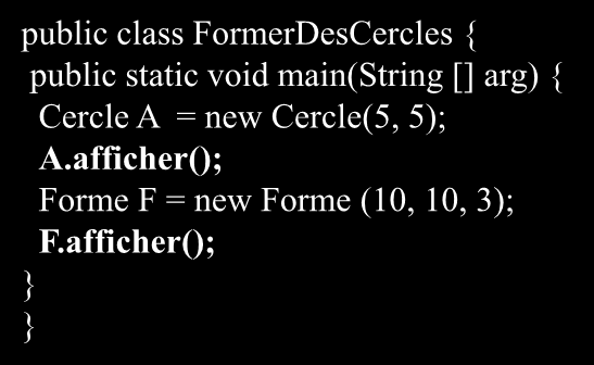 public class FormerDesCercles { public static void main(string [] arg) { Cercle A = new Cercle(5, 5); A.afficher(); Forme F = new Forme (10, 10, 3); F.