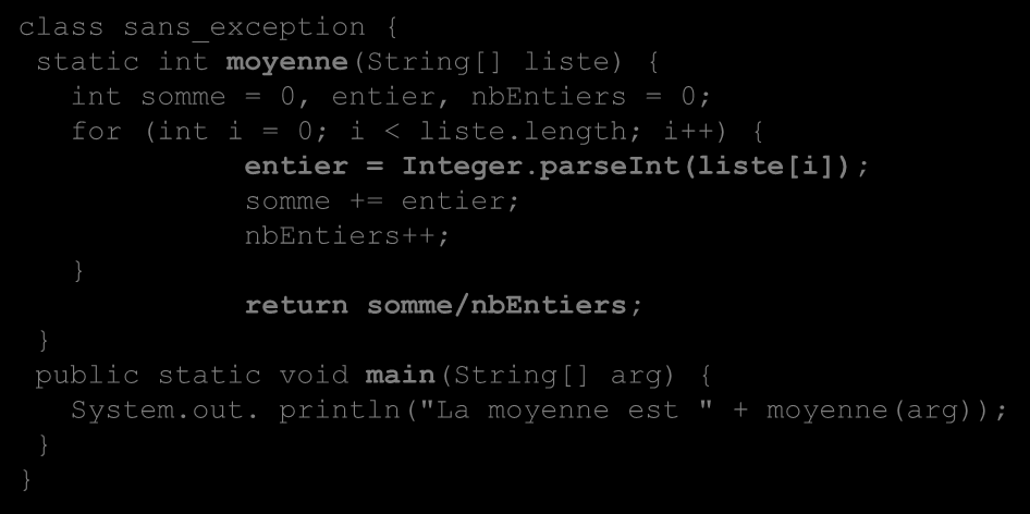 Un exemple d Exceptions class sans_exception { static int moyenne(string[] liste) { int somme = 0, entier, nbentiers = 0; for (int i = 0; i < liste.length; i++) { entier = Integer.
