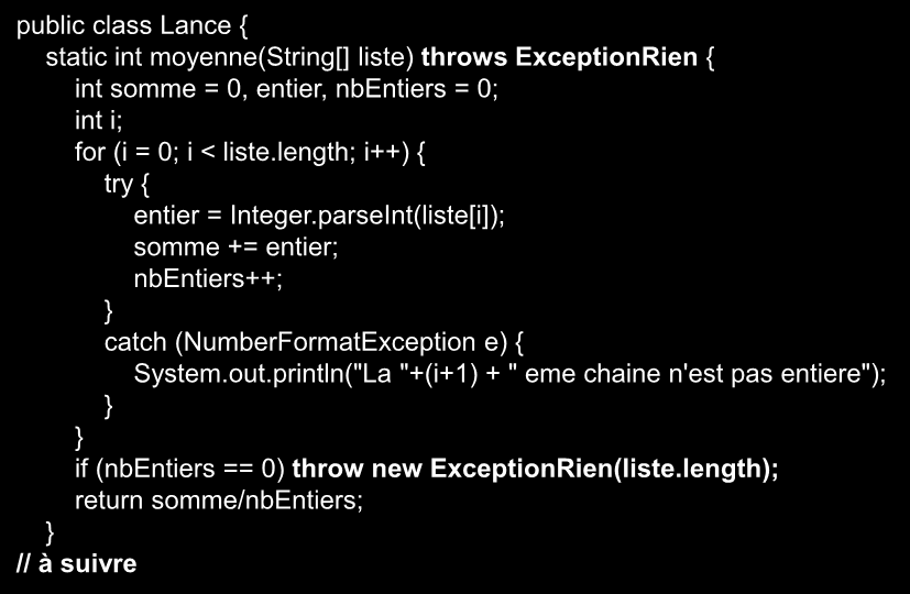 Exemple de lancer une exception public class Lance { static int moyenne(string[] liste) throws ExceptionRien { int somme = 0, entier, nbentiers = 0; int i; for (i = 0; i < liste.