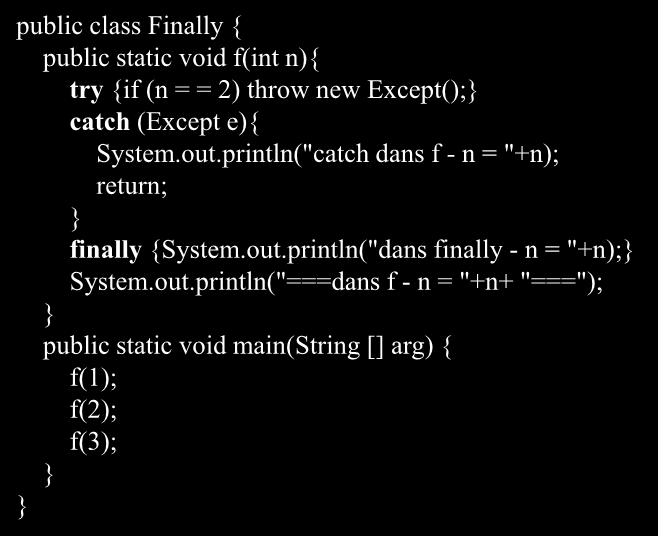 Un exemple d utilisation de finally class Except extends Exception{ public class Finally { public static void f(int n){ try {if (n = = 2) throw new Except(); catch (Except e){ System.out.
