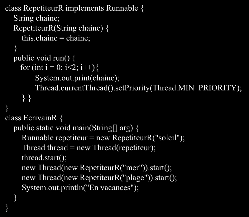 class RepetiteurR implements Runnable { String chaine; RepetiteurR(String chaine) { this.chaine = chaine; public void run() { for (int i = 0; i<2; i++){ System.out.print(chaine); Thread.