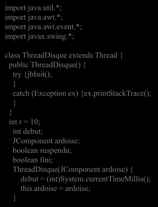 import java.util.*; import java.awt.*; import java.awt.event.*; import javax.swing.*; class ThreadDisque extends Thread { public ThreadDisque() { try {jbinit(); catch (Exception ex) {ex.