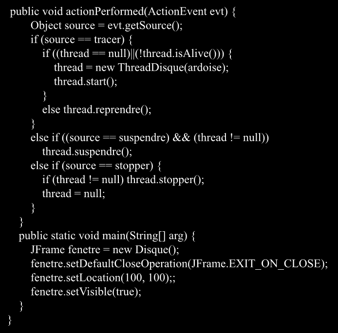 public void actionperformed(actionevent evt) { Object source = evt.getsource(); if (source == tracer) { if ((thread == null) (!thread.isalive())) { thread = new ThreadDisque(ardoise); thread.