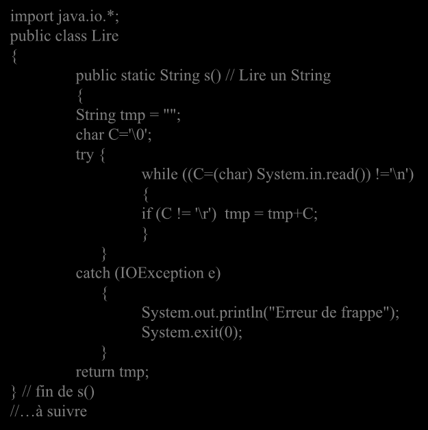 "import java.io.*; public class Lire { public static String s() // Lire un String { String tmp = """"; char C='\0'; try { while ((C=(char) System.in.read())!='\n') { if (C!"