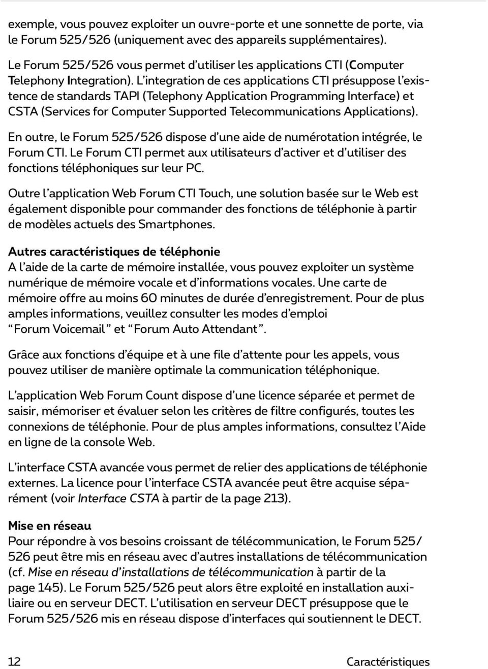 L integration de ces applications CTI présuppose l existence de standards TAPI (Telephony Application Programming Interface) et CSTA (Services for Computer Supported Telecommunications Applications).