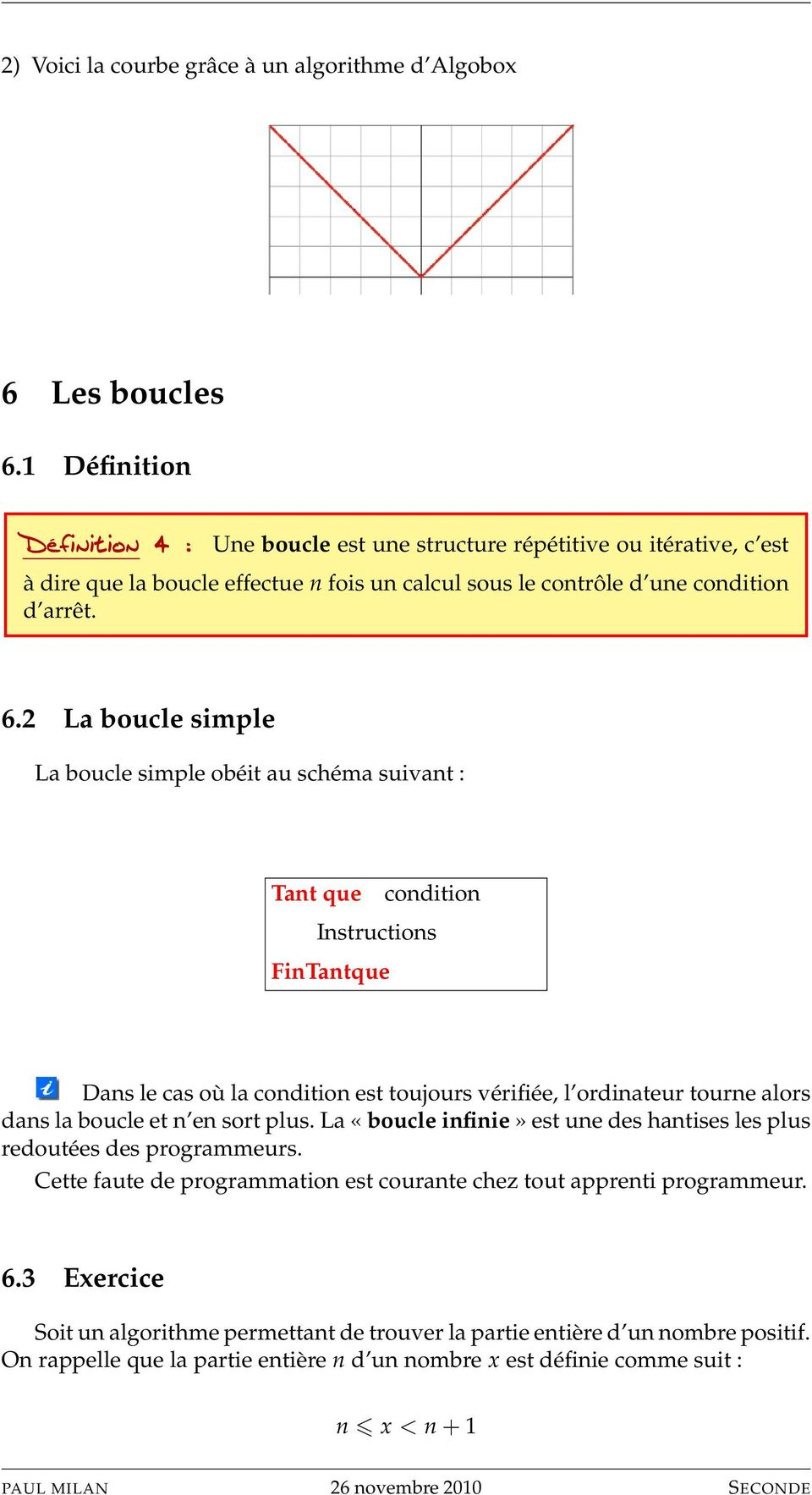 2 La boucle simple La boucle simple obéit au schéma suivant : Tant que condition Instructions FinTantque Dans le cas où la condition est toujours vérifiée, l ordinateur tourne alors dans la boucle