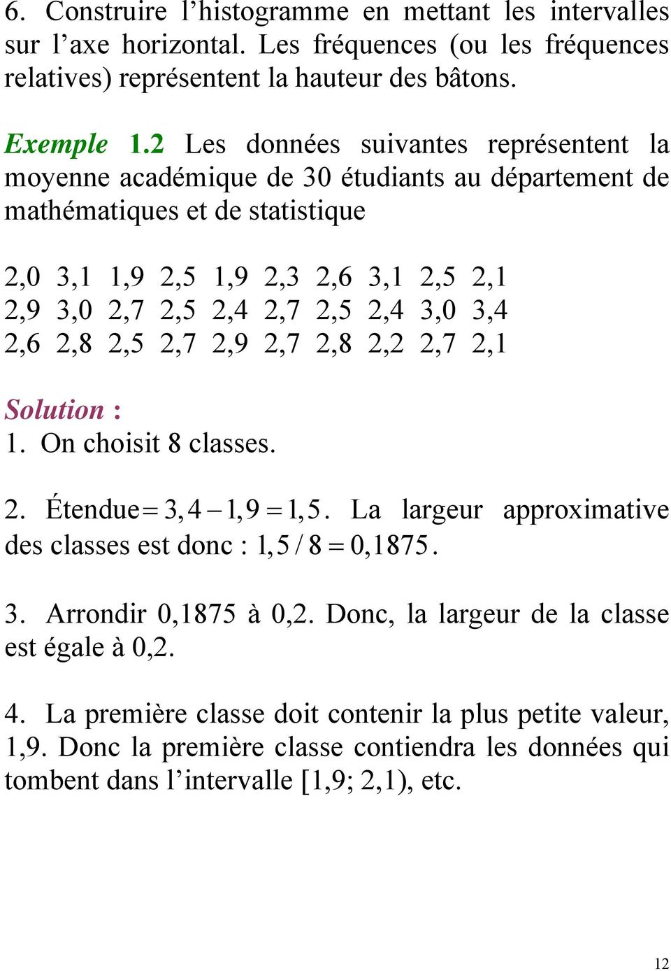 3,4,6,8,5,7,9,7,8,,7,1 Solution : 1. On choisit 8 classes.. Étendue= 3, 4 1,9 = 1,5. La largeur approximative des classes est donc : 1,5 / 8 = 0,1875. 3. Arrondir 0,1875 à 0,.