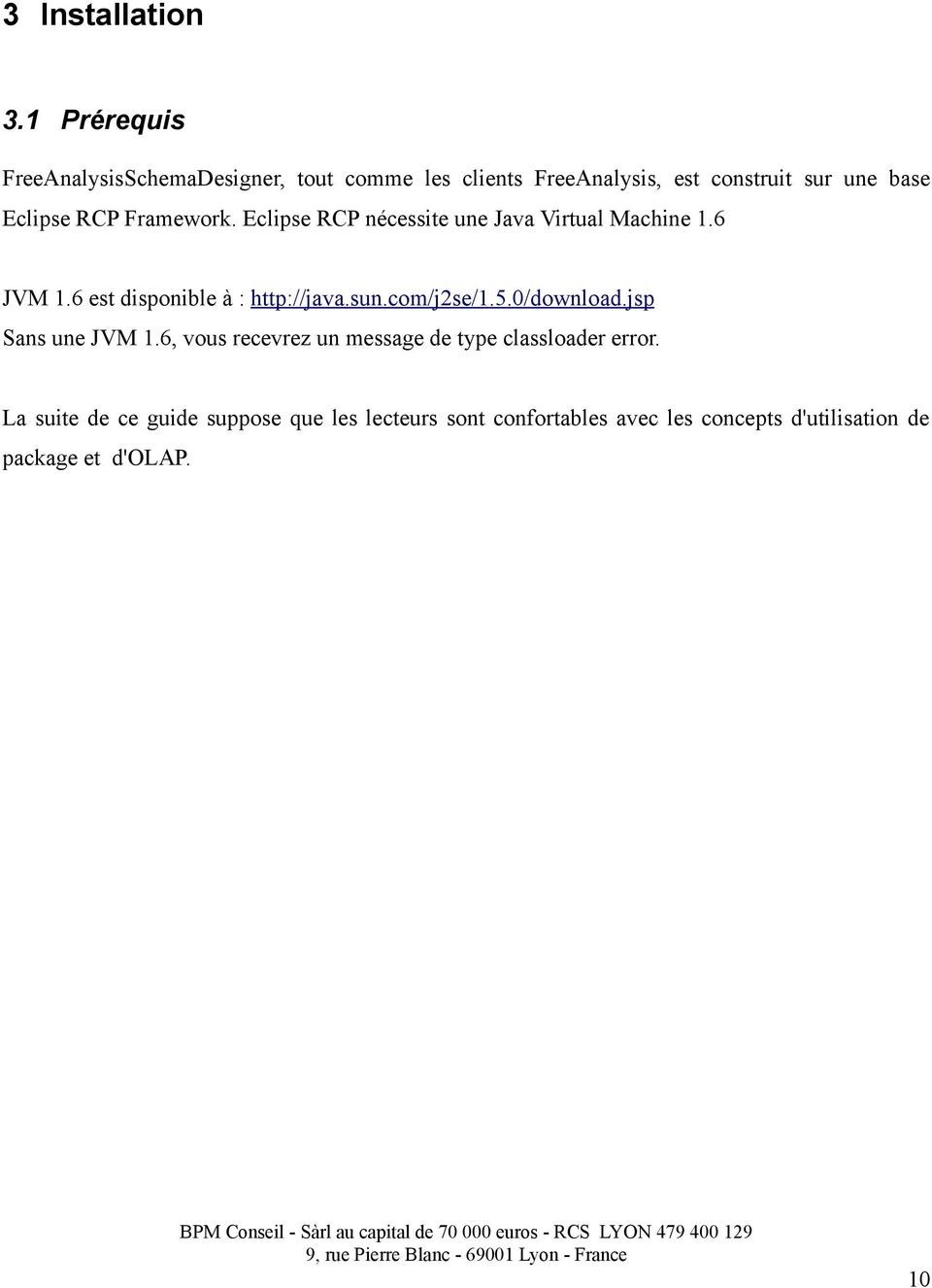 RCP Framework. Eclipse RCP nécessite une Java Virtual Machine 1.6 JVM 1.6 est disponible à : http://java.sun.