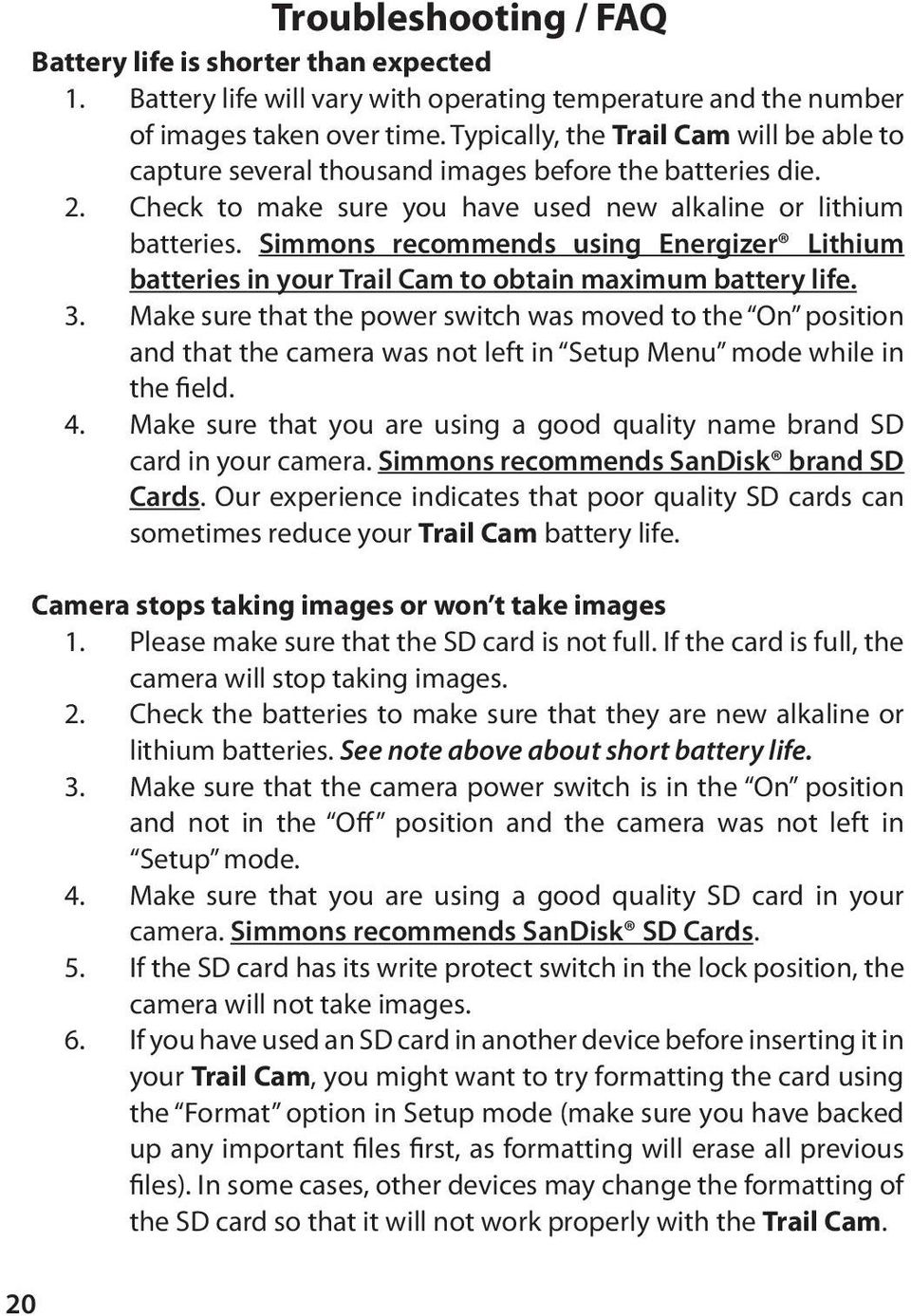 Simmons recommends using Energizer Lithium batteries in your Trail Cam to obtain maximum battery life. 3.
