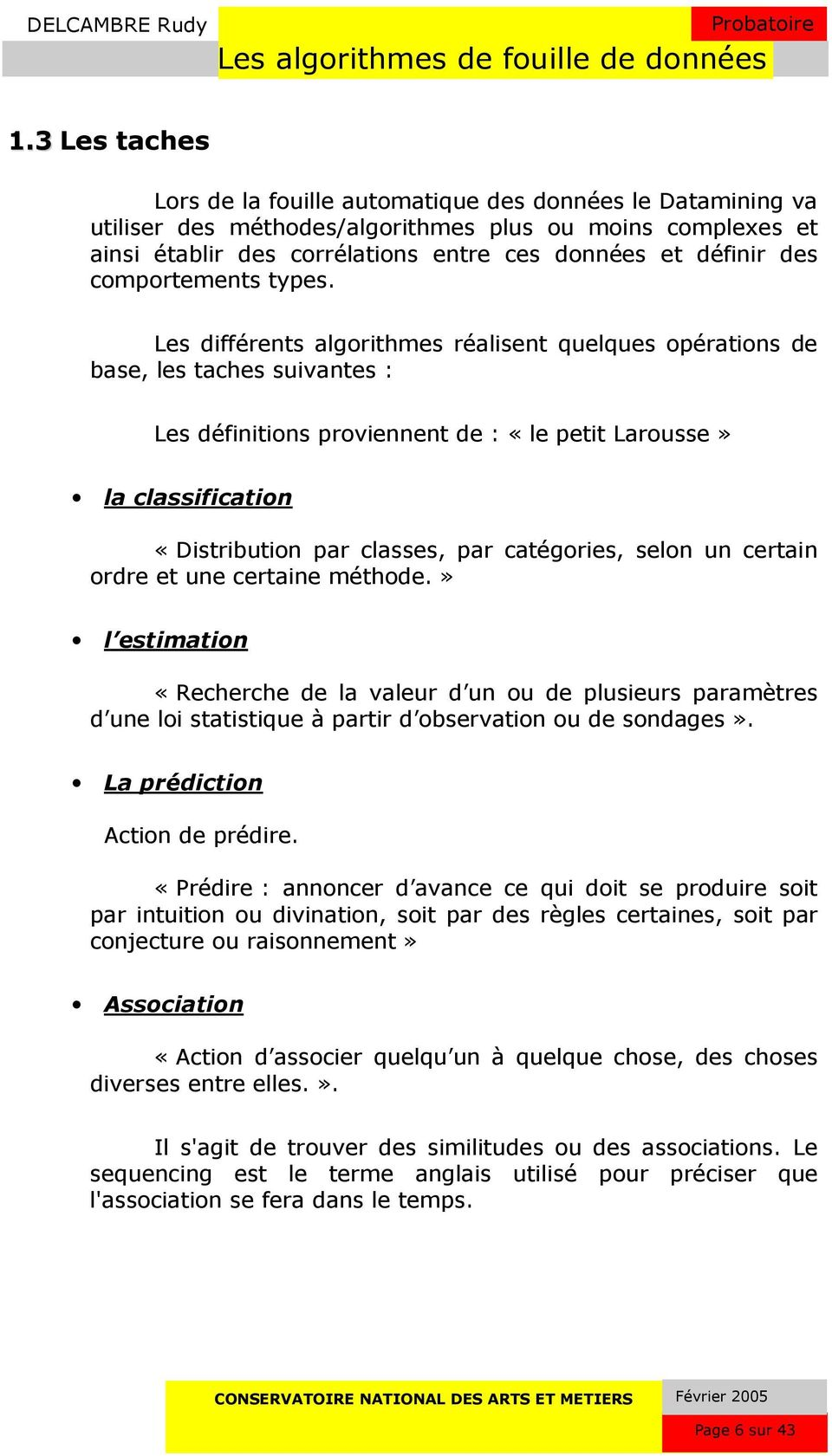 Les différents algorithmes réalisent quelques opérations de base, les taches suivantes : Les définitions proviennent de : «le petit Larousse» la classification «Distribution par classes, par