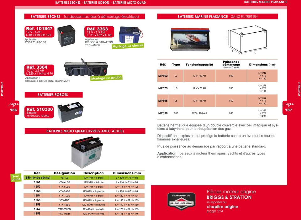 144 x H 70 Application : BRIGGS & STRATTON, TECNAMOR batteries robots Montage sur guidon Type Tension/capacité Puissance démarrage (A) -18 C en U MP562 L2 12 V - 62 AH 560 MP575 L3 12 V - 75 AH 700