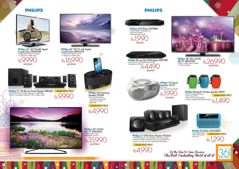 3D Dolby Digital DTS2.0 SimplyShare USB 2.0 Rs4,490 Rs4,990 Philips 48 Slim Full HD LED TV 48PFT5509 DVBT 100Hz PMR 2 HDMIs 1 USB Ambilight Rs26,990 Rs29,990 Philips 5.