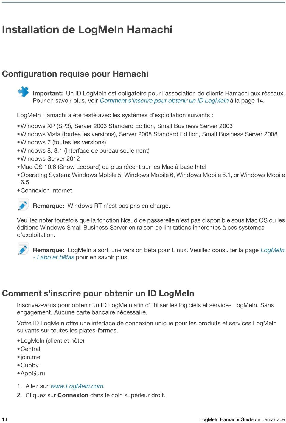 LogMeIn Hamachi a été testé avec les systèmes d'exploitation suivants : Windows XP (SP3), Server 2003 Standard Edition, Small Business Server 2003 Windows Vista (toutes les versions), Server 2008