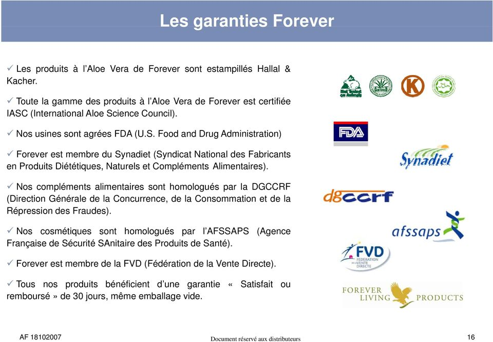 (International Aloe Science Council). Nos usines sont agrées FDA (U.S. Food and Drug Administration) Forever est membre du Synadiet (Syndicat National des Fabricants en Produits Diététiques, Naturels et Compléments Alimentaires).
