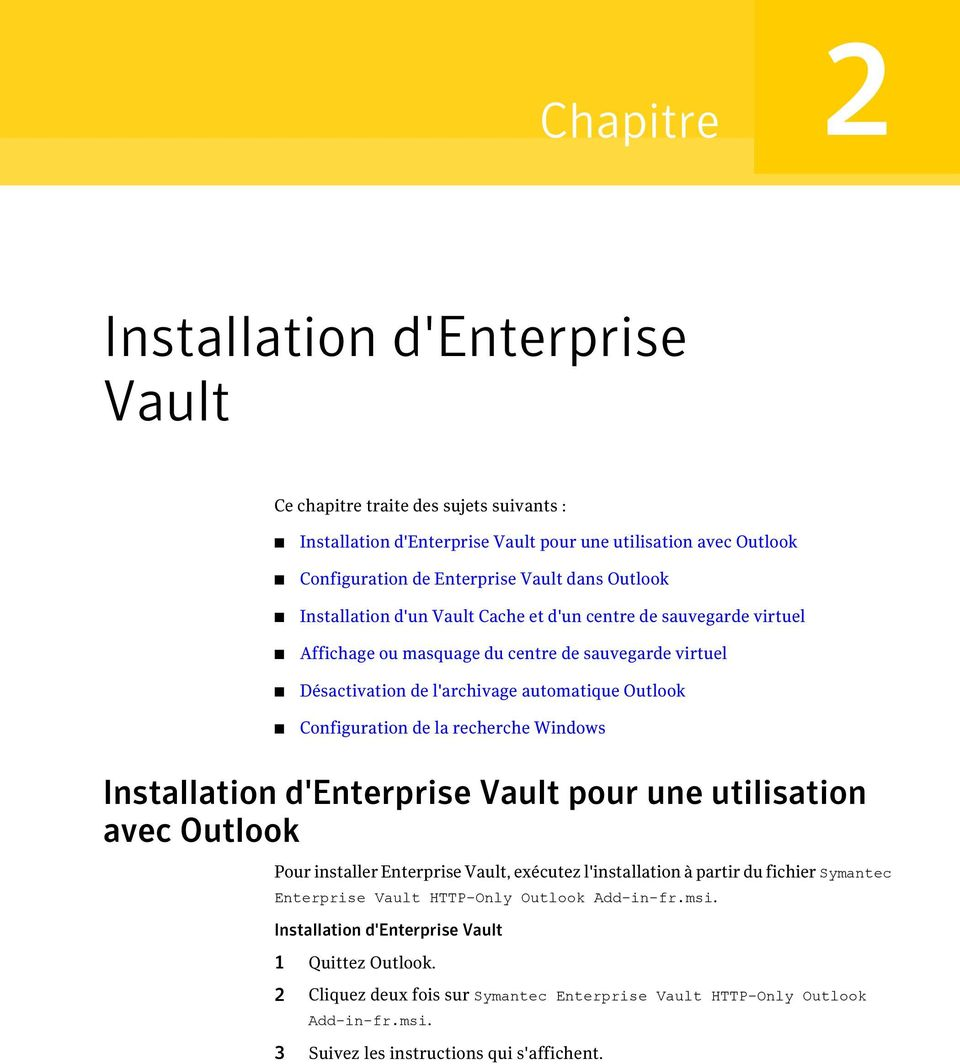 la recherche Windows Installation d'enterprise Vault pour une utilisation avec Outlook Pour installer Enterprise Vault, exécutez l'installation à partir du fichier Symantec Enterprise Vault