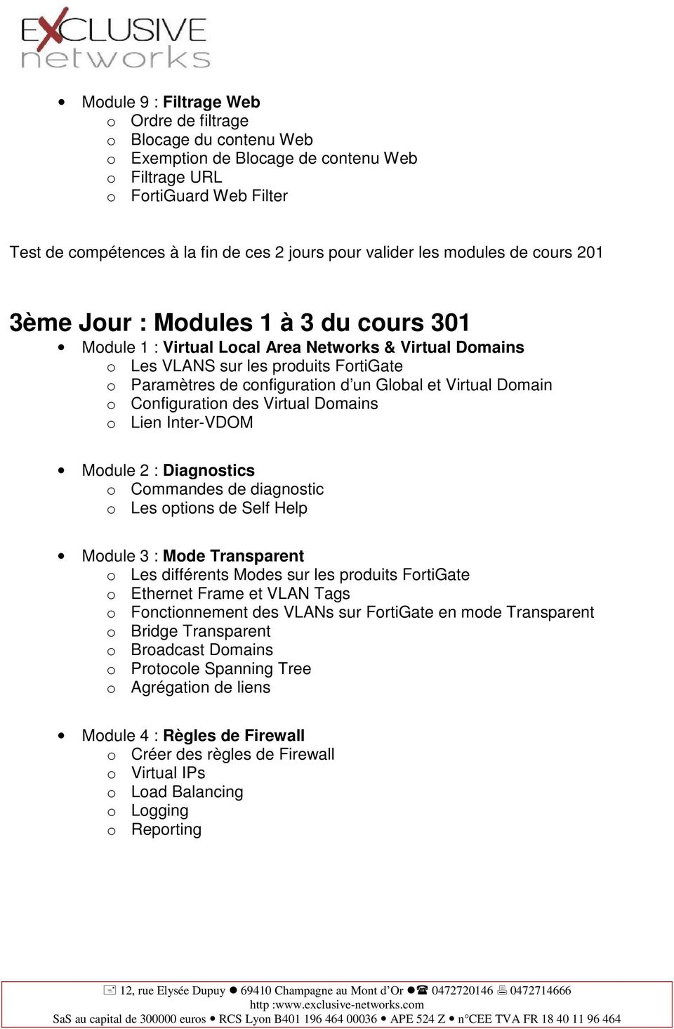 un Global et Virtual Domain o Configuration des Virtual Domains o Lien Inter-VDOM Module 2 : Diagnostics o Commandes de diagnostic o Les options de Self Help Module 3 : Mode Transparent o Les