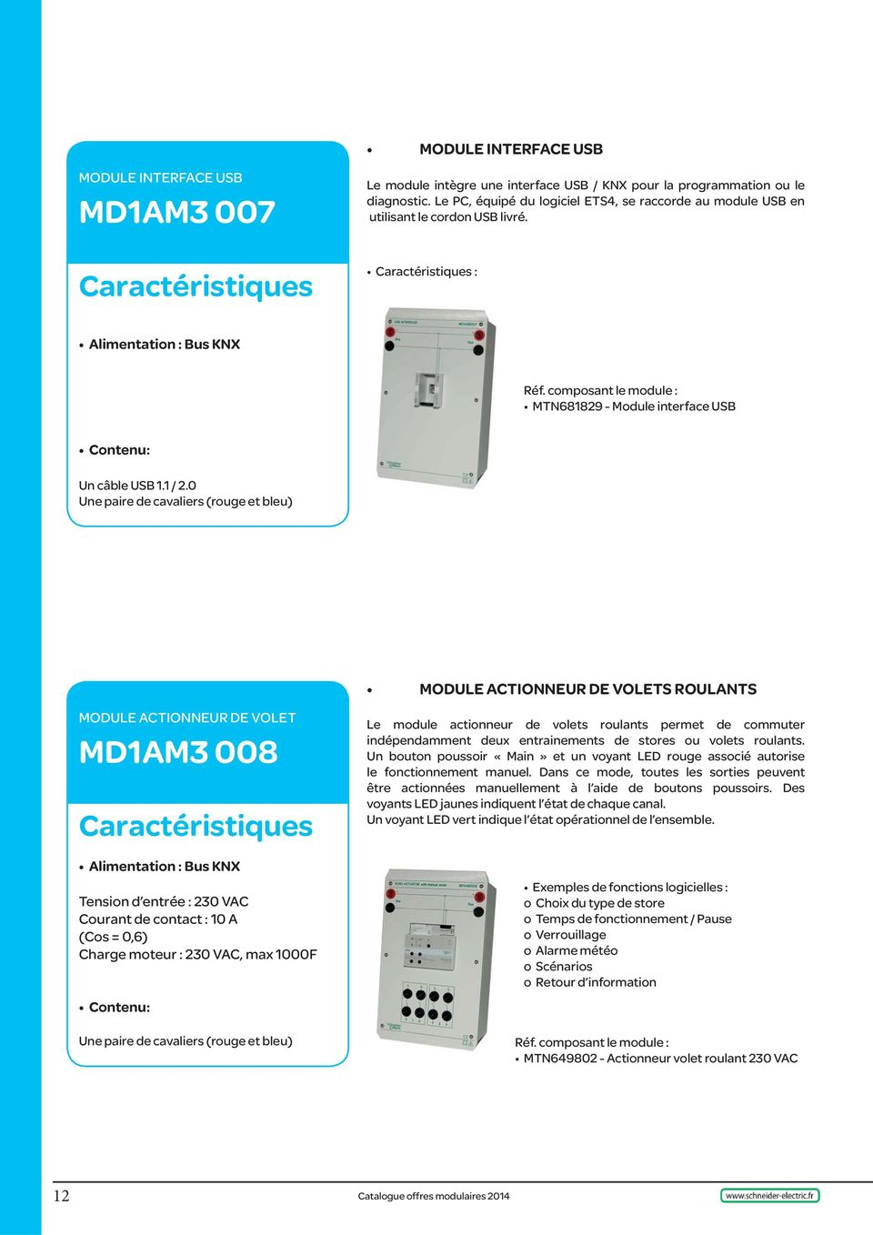 0 MODULE ACTIONNEUR DE VOLET MD1AM3 008 Bus KNX Tension d entrée : 230 VAC Courant de contact : 10 A (Cos = 0,6) Charge moteur : 230 VAC, max 1000F MODULE ACTIONNEUR DE VOLETS ROULANTS Le module