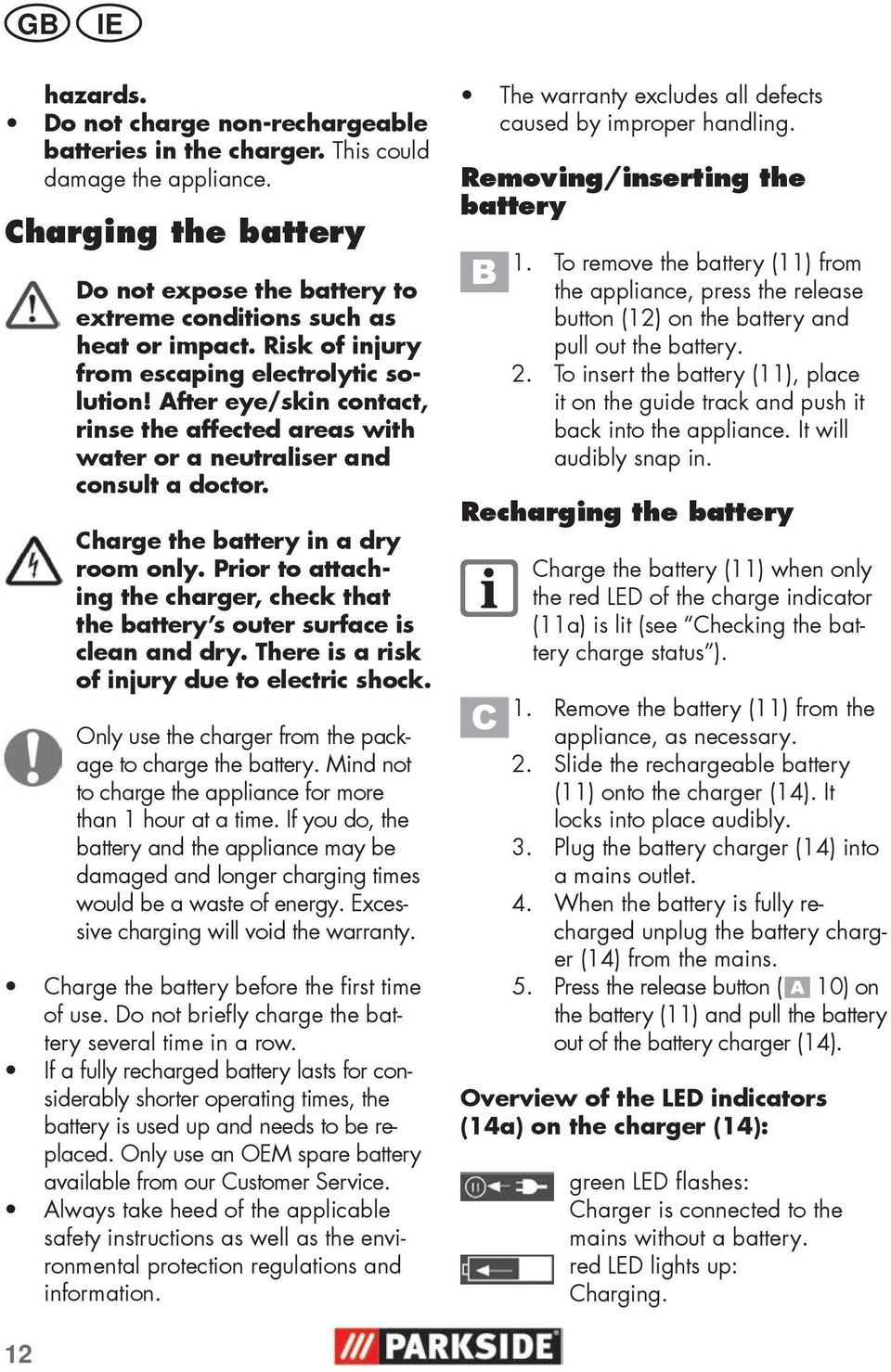 Prior to attaching the charger, check that the battery s outer surface is clean and dry. There is a risk of injury due to electric shock. Only use the charger from the package to charge the battery.