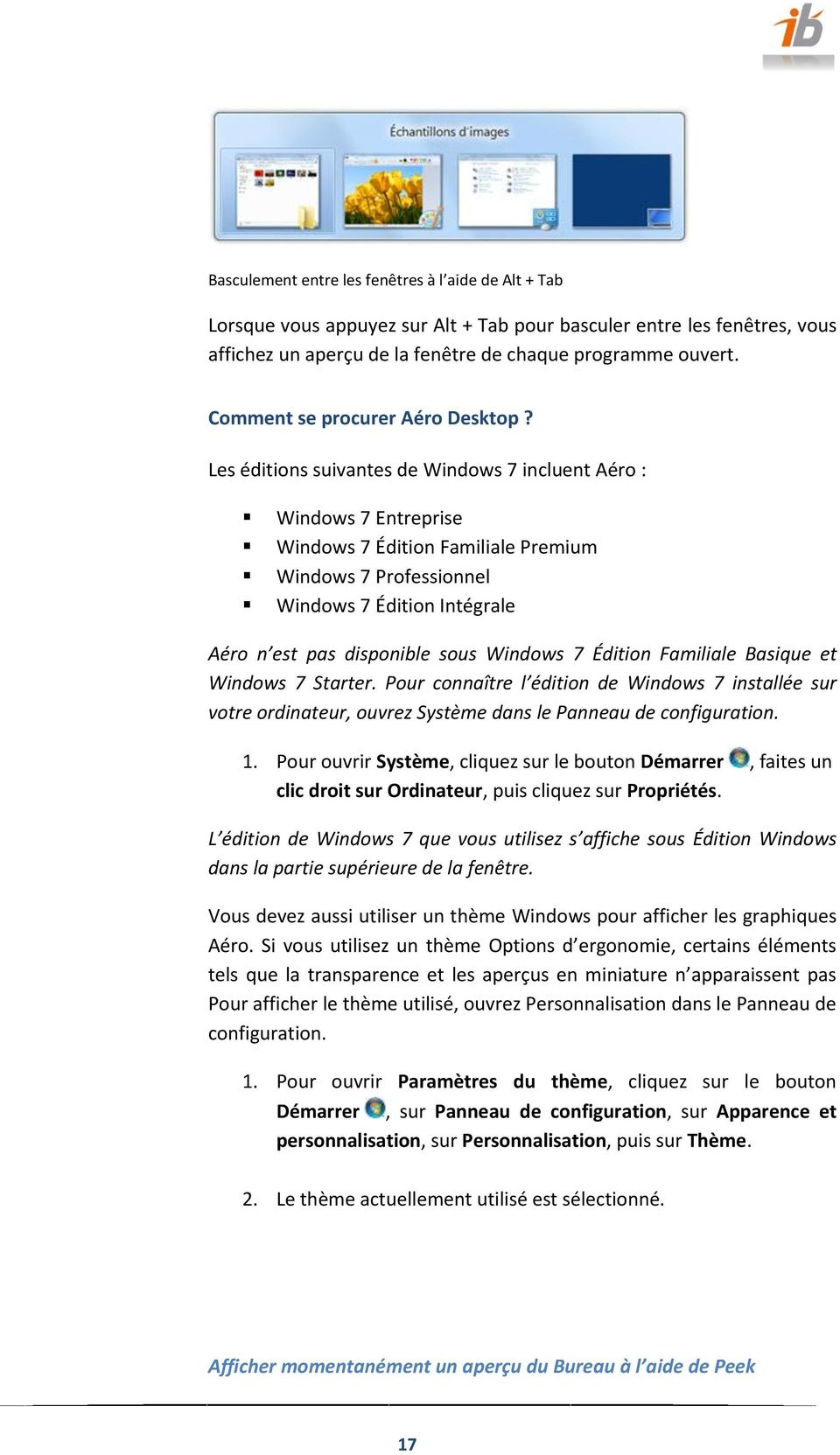 Les éditions suivantes de Windows 7 incluent Aéro : Windows 7 Entreprise Windows 7 Édition Familiale Premium Windows 7 Professionnel Windows 7 Édition Intégrale Aéro n est pas disponible sous Windows