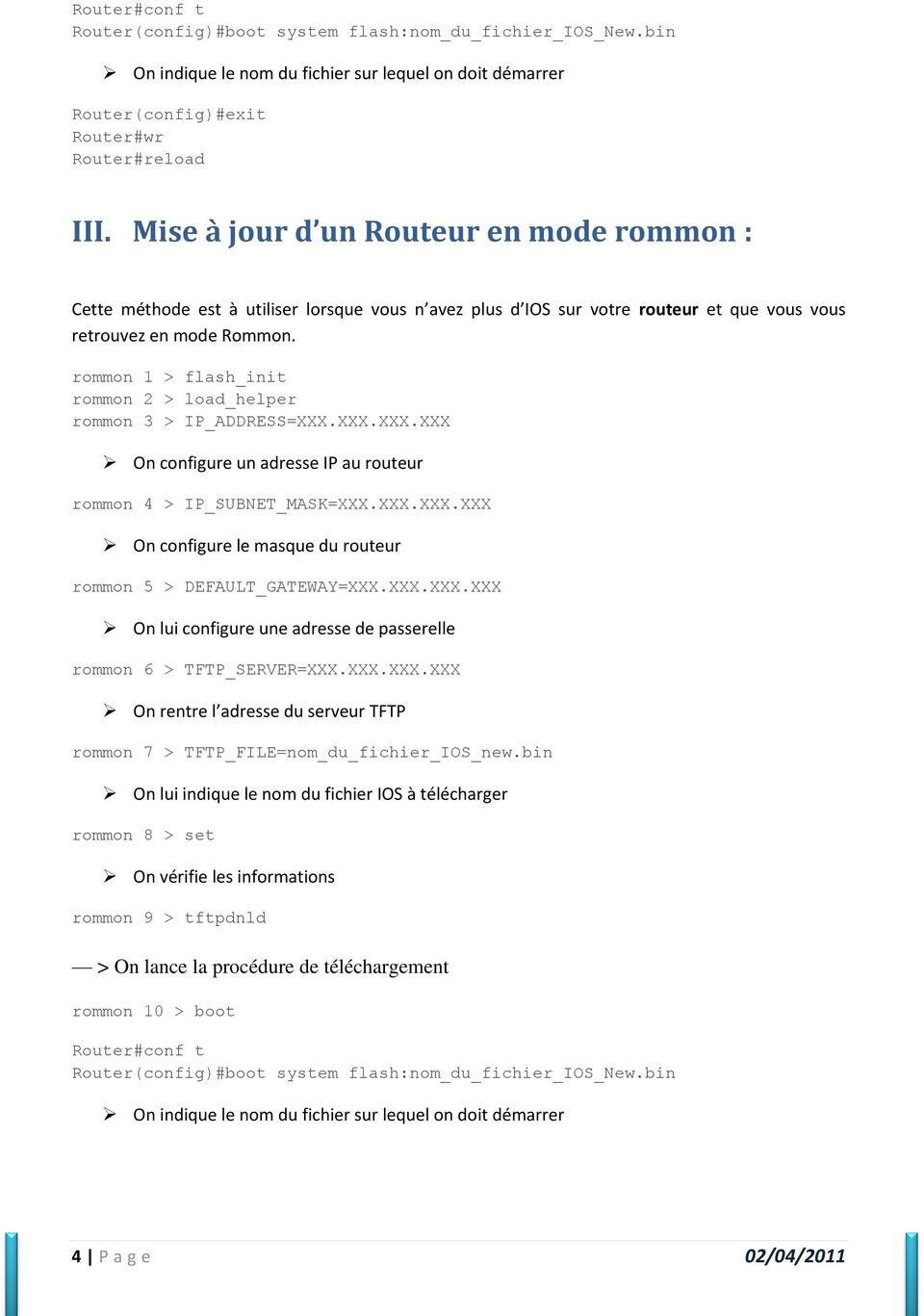 rommon 1 > flash_init rommon 2 > load_helper rommon 3 > IP_ADDRESS=XXX.XXX.XXX.XXX On configure un adresse IP au routeur rommon 4 > IP_SUBNET_MASK=XXX.XXX.XXX.XXX On configure le masque du routeur rommon 5 > DEFAULT_GATEWAY=XXX.