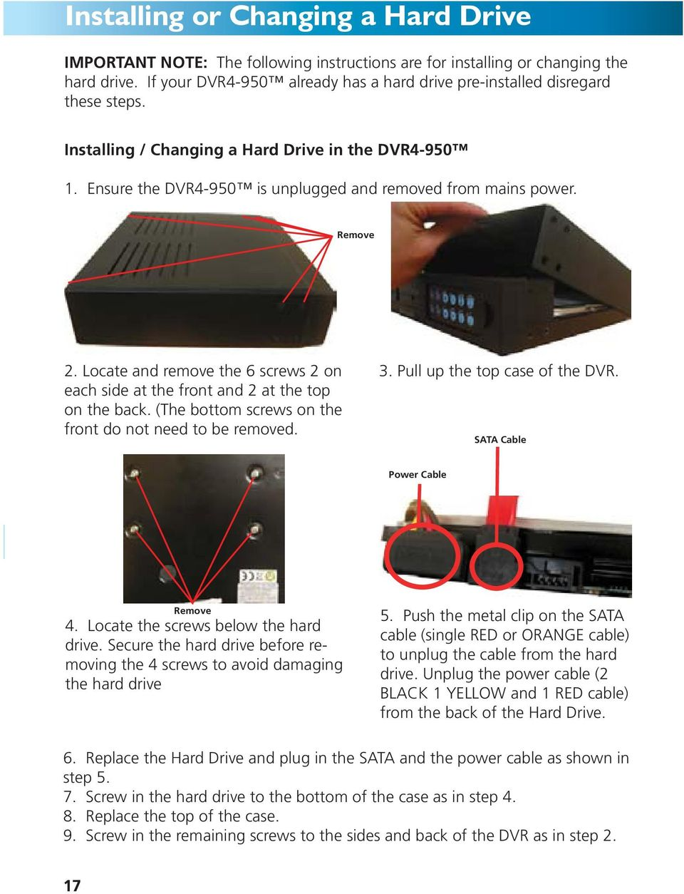 Remove 2. Locate and remove the 6 screws 2 on each side at the front and 2 at the top on the back. (The bottom screws on the front do not need to be removed. 3. Pull up the top case of the DVR.
