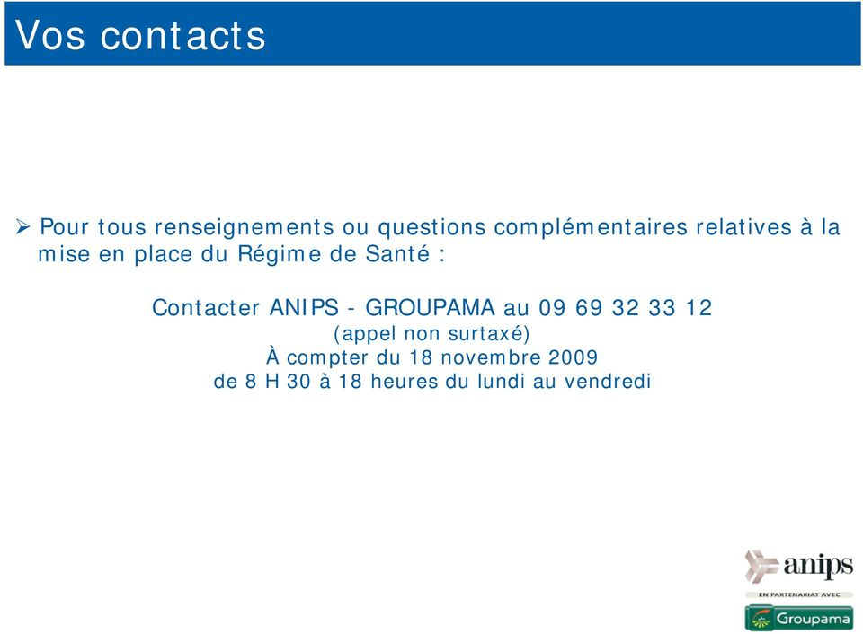 : Contacter ANIPS - GROUPAMA au 09 69 32 33 12 (appel non