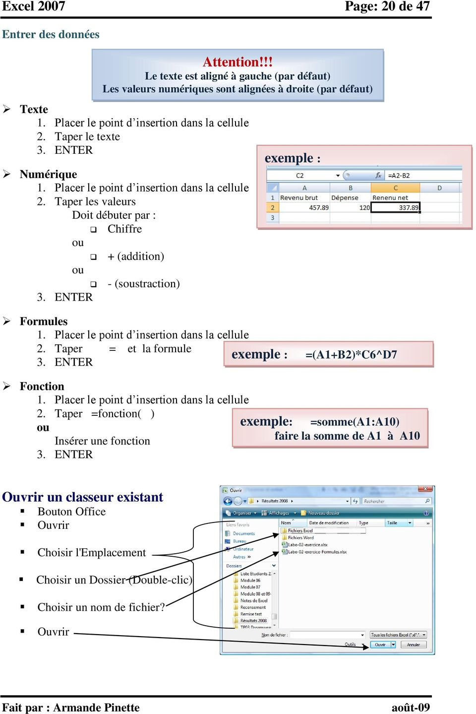 Taper les valeurs Doit débuter par : Chiffre ou + (addition) ou - (soustraction) 3. ENTER exemple : Formules 1. Placer le point d insertion dans la cellule 2. Taper = et la formule 3.