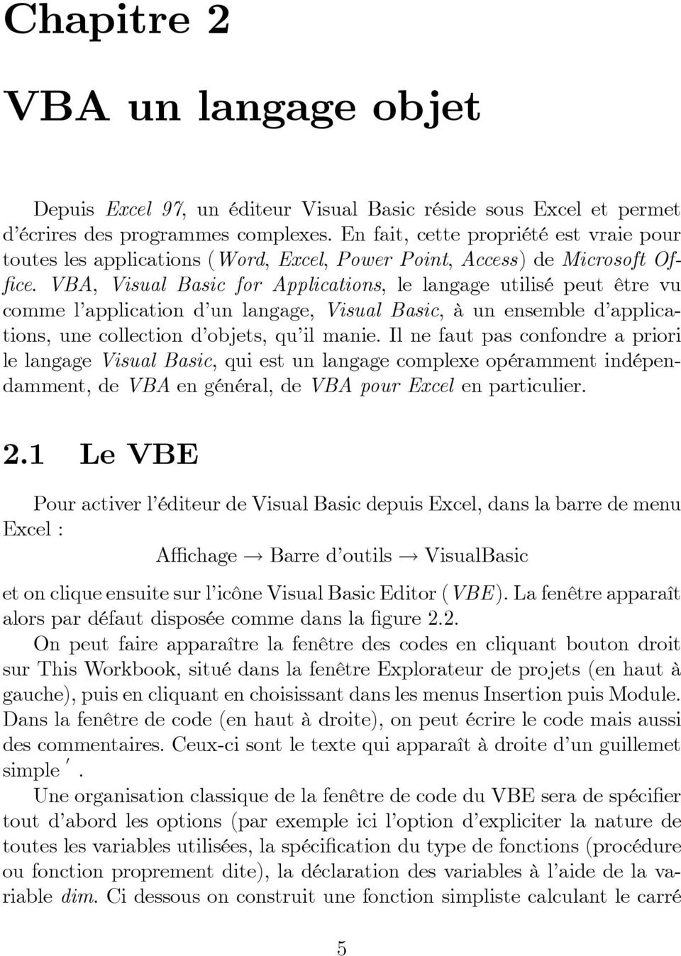 VBA, Visual Basic for Applications, le langage utilisé peut être vu comme l application d un langage, Visual Basic, à un ensemble d applications, une collection d objets, qu il manie.