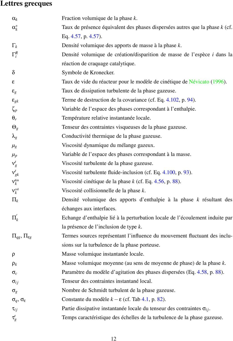 ε Taux de vide du réacteur pour le modèle de cinétique de Névicato (1996). ε g Taux de dissipation turbulente de la phase gazeuse. ε gk Terme de destruction de la covariance (cf. Eq. 4.102, p. 94).