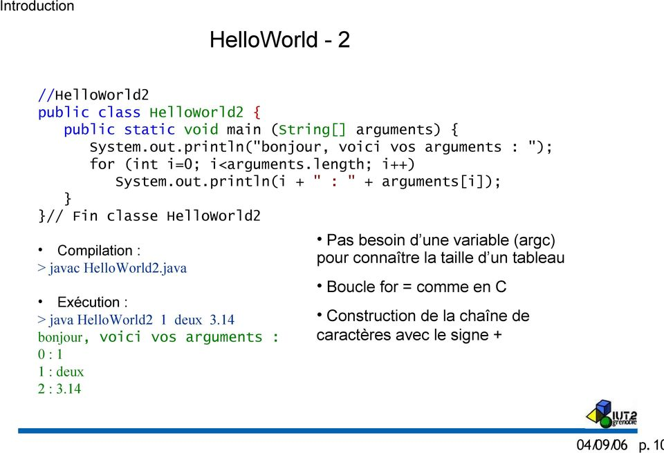 "println(i + "" : "" + arguments[i]); } }// Fin classe HelloWorld2 Compilation : > javac HelloWorld2.java Exécution : > java HelloWorld2 1 deux 3."