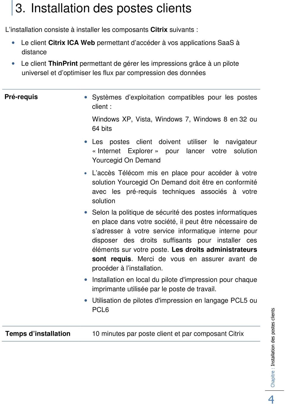 Windows XP, Vista, Windows 7, Windows 8 en 32 ou 64 bits Les postes client doivent utiliser le navigateur «Internet Explorer» pour lancer votre solution Yourcegid On Demand Temps d installation L