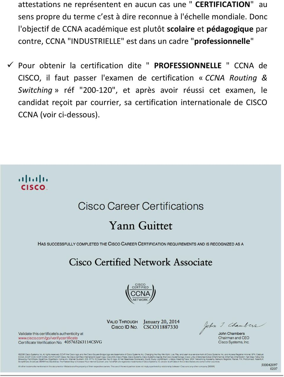 "Pour obtenir la certification dite "" PROFESSIONNELLE "" CCNA de CISCO, il faut passer l'examen de certification «CCNA Routing & Switching»"