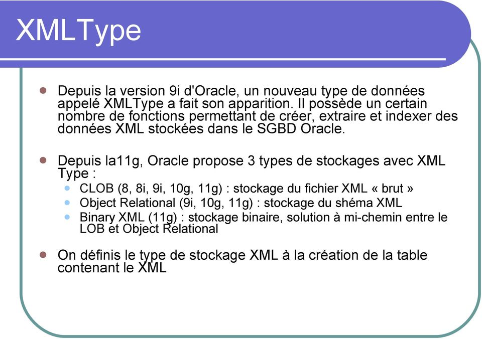 Depuis la11g, Oracle propose 3 types de stockages avec XML Type : CLOB (8, 8i, 9i, 10g, 11g) : stockage du fichier XML «brut» Object Relational