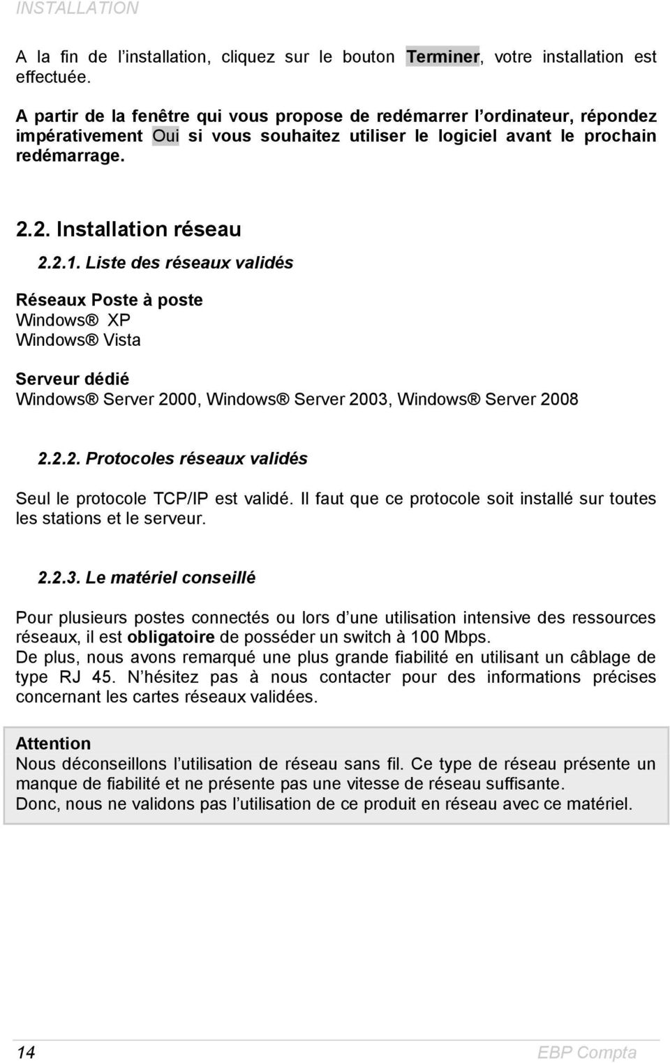 Liste des réseaux validés Réseaux Poste à poste Windows XP Windows Vista Serveur dédié Windows Server 2000, Windows Server 2003, Windows Server 2008 2.2.2. Protocoles réseaux validés Seul le protocole TCP/IP est validé.