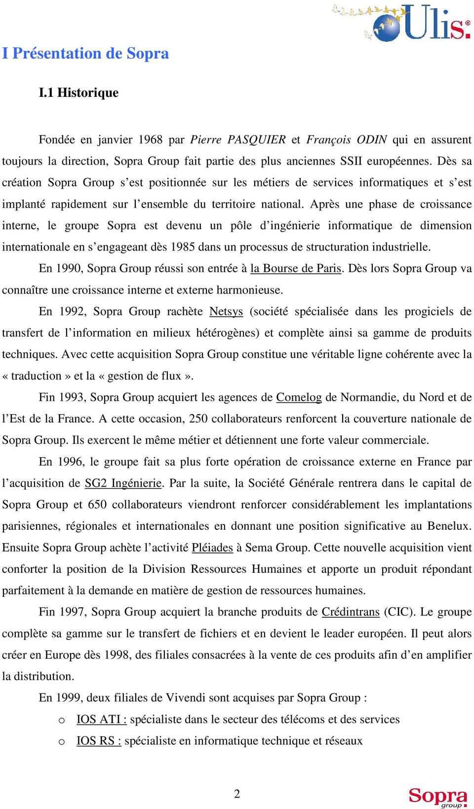 Après une phase de croissance interne, le groupe Sopra est devenu un pôle d ingénierie informatique de dimension internationale en s engageant dès 1985 dans un processus de structuration industrielle.
