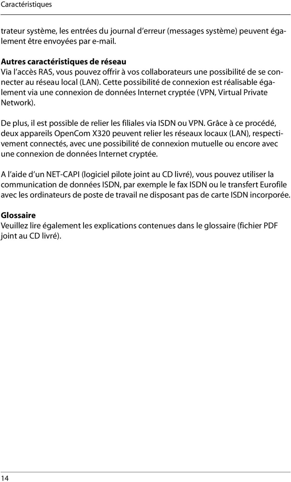 Cette possibilité de connexion est réalisable également via une connexion de données Internet cryptée (VPN, Virtual Private Network). De plus, il est possible de relier les filiales via ISDN ou VPN.