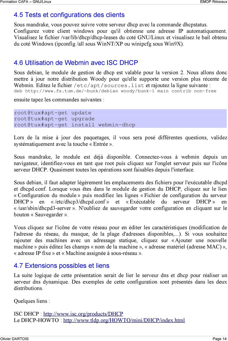 Visualisez le fichier /var/lib/dhcp/dhcp-leases du coté GNU/Linux et visualisez le bail obtenu du coté Windows (ipconfig /all sous WinNT/XP ou winipcfg sous Win9X). 4.
