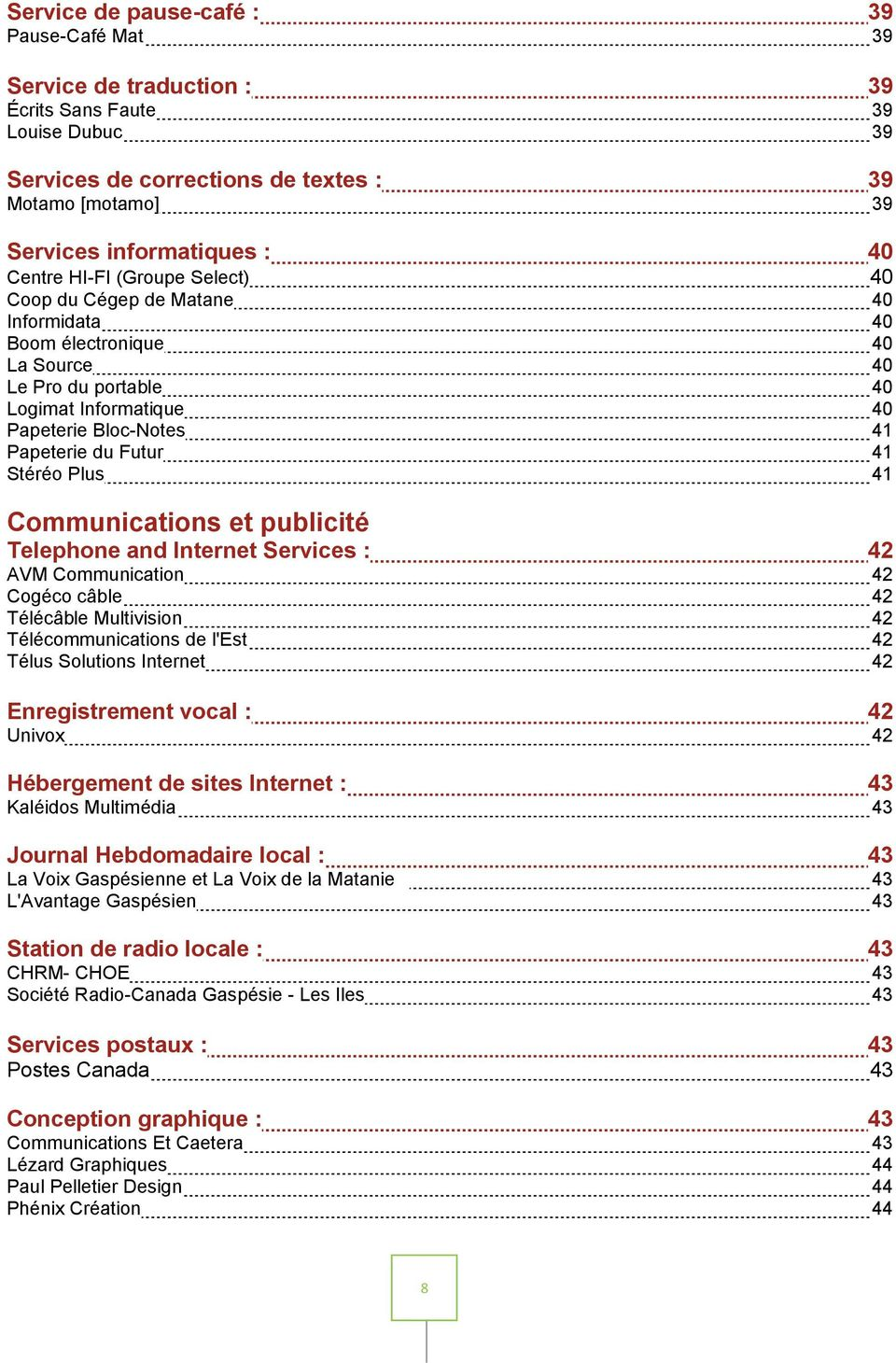 Stéréo Plus 41 Communications et publicité Telephone and Internet Services : 42 AVM Communication 42 Cogéco câble 42 Télécâble Multivision 42 Télécommunications de l'est 42 Télus Solutions Internet
