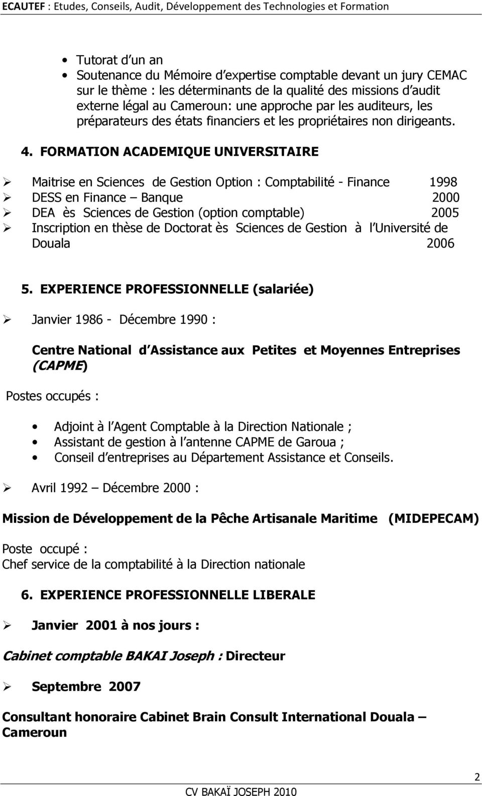 FORMATION ACADEMIQUE UNIVERSITAIRE Maitrise en Sciences de Gestion Option : Comptabilité - Finance 1998 DESS en Finance Banque 2000 DEA ès Sciences de Gestion (option comptable) 2005 Inscription en