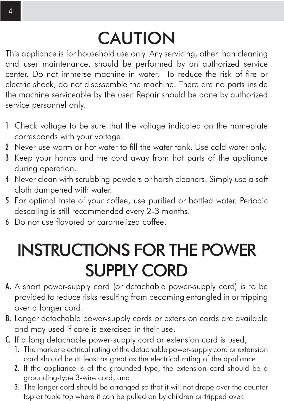 1 Check voltage to be sure that the voltage indicated on the nameplate corresponds with your voltage. 2 Never use warm or hot water to fill the water tank. Use cold water only.