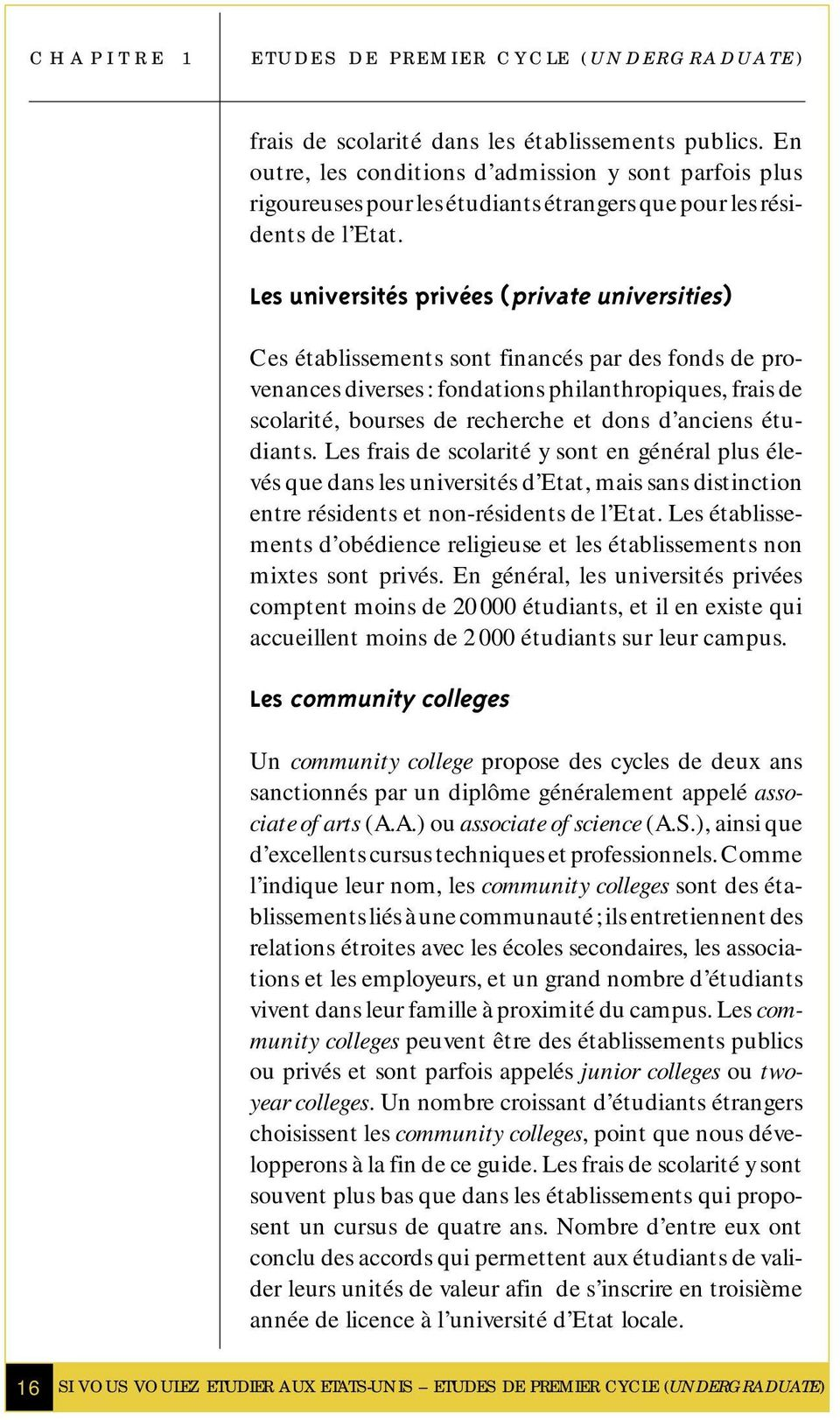 Les universités privées (private universities) Ces établissements sont financés par des fonds de provenances diverses : fondations philanthropiques, frais de scolarité, bourses de recherche et dons d