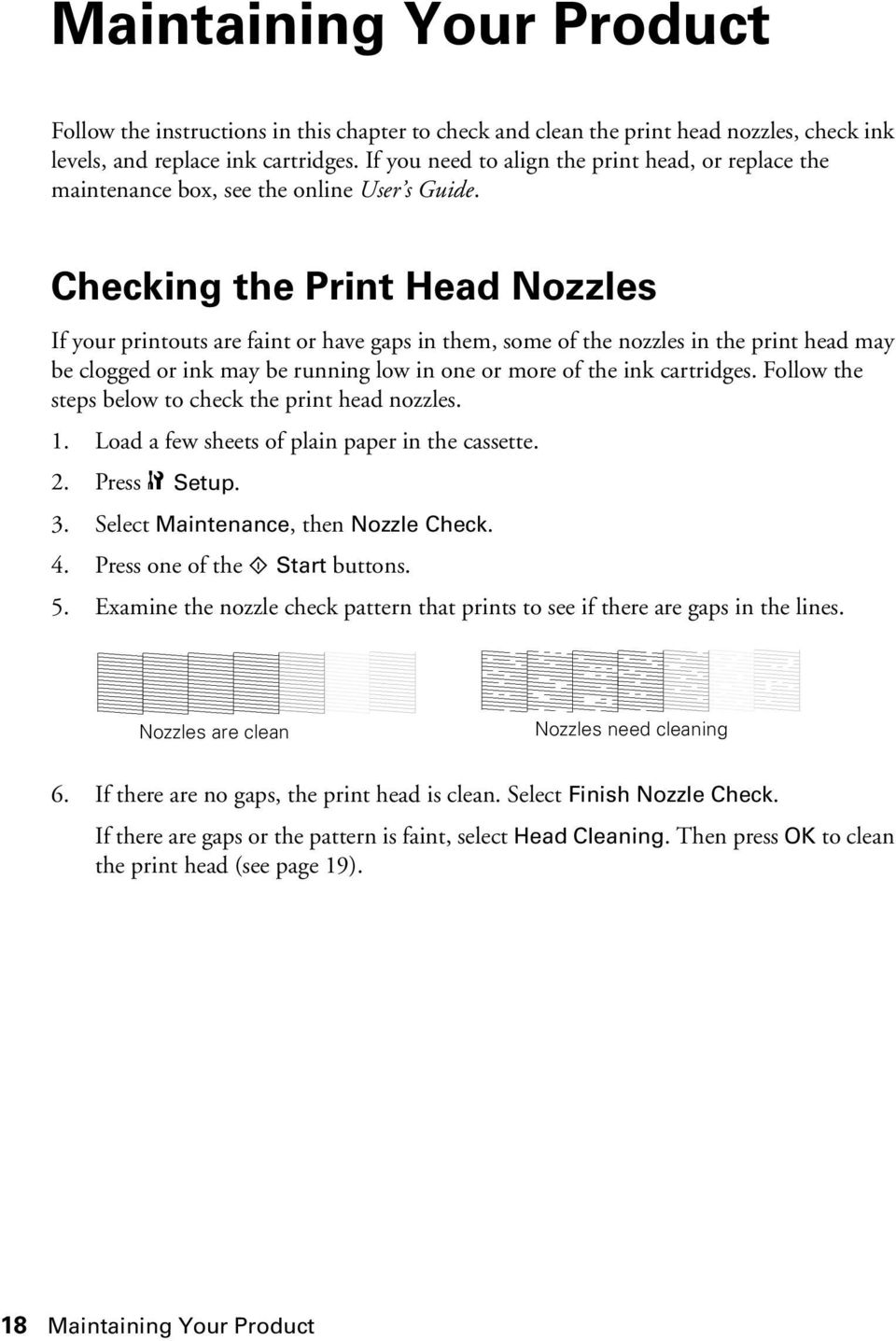 Checking the Print Head Nozzles If your printouts are faint or have gaps in them, some of the nozzles in the print head may be clogged or ink may be running low in one or more of the ink cartridges.