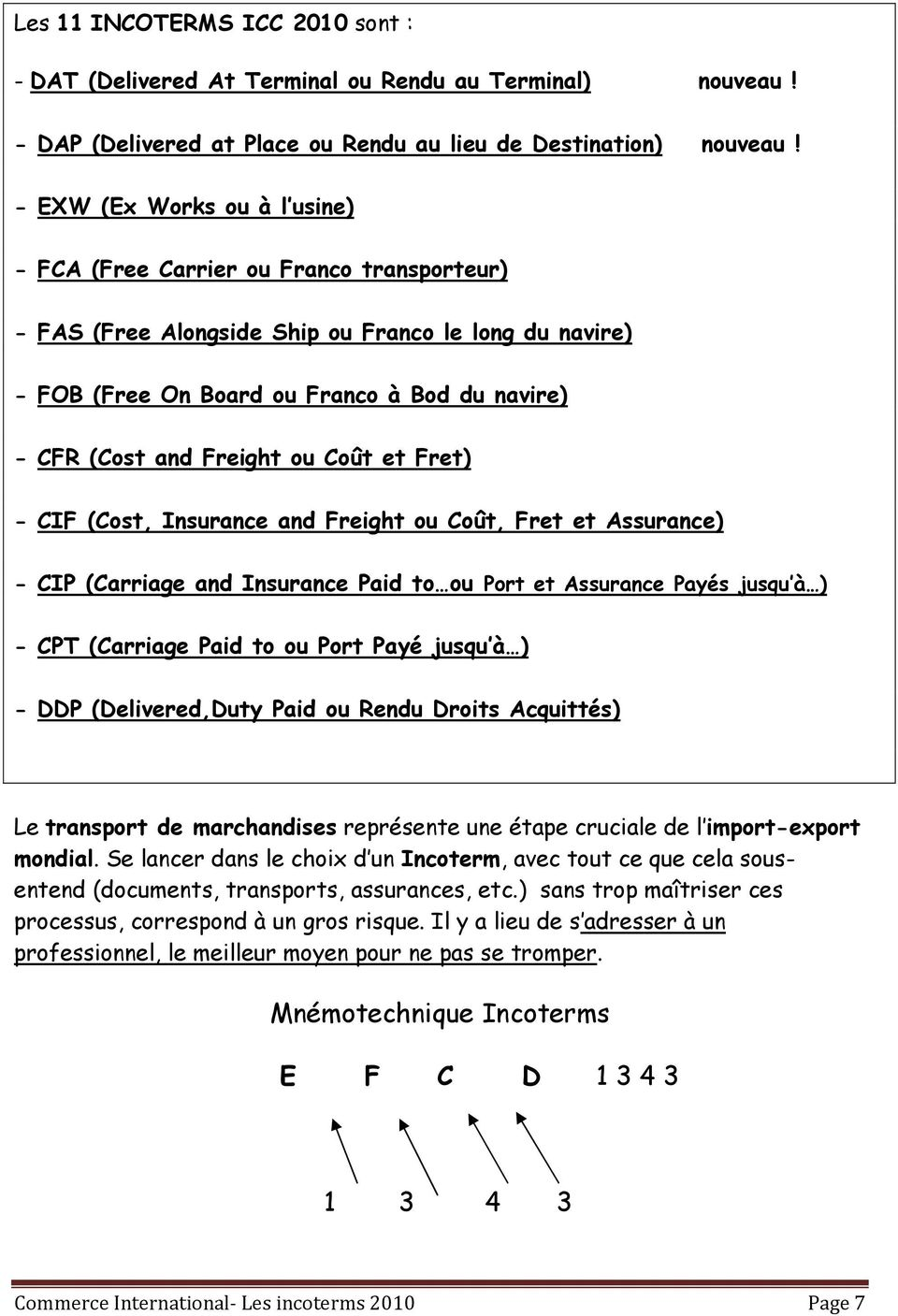 Freight ou Coût et Fret) - CIF (Cost, Insurance and Freight ou Coût, Fret et Assurance) - CIP (Carriage and Insurance Paid to ou Port et Assurance Payés jusqu à ) - CPT (Carriage Paid to ou Port Payé