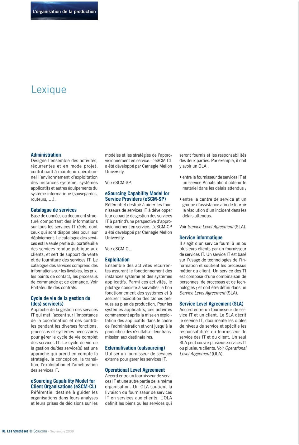 Catalogue de services Base de données ou document structuré comportant des informations sur tous les services IT réels, dont ceux qui sont disponibles pour leur déploiement.