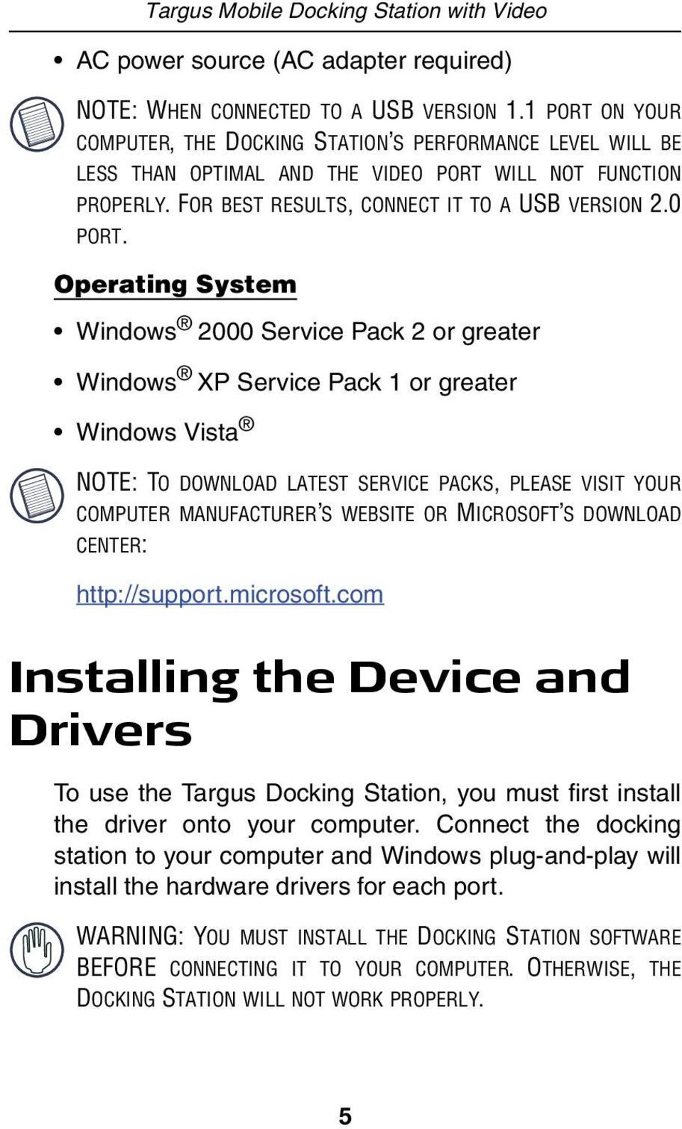 Operating System Windows 2000 Service Pack 2 or greater Windows XP Service Pack 1 or greater Windows Vista NOTE: TO DOWNLOAD LATEST SERVICE PACKS, PLEASE VISIT YOUR COMPUTER MANUFACTURER S WEBSITE OR