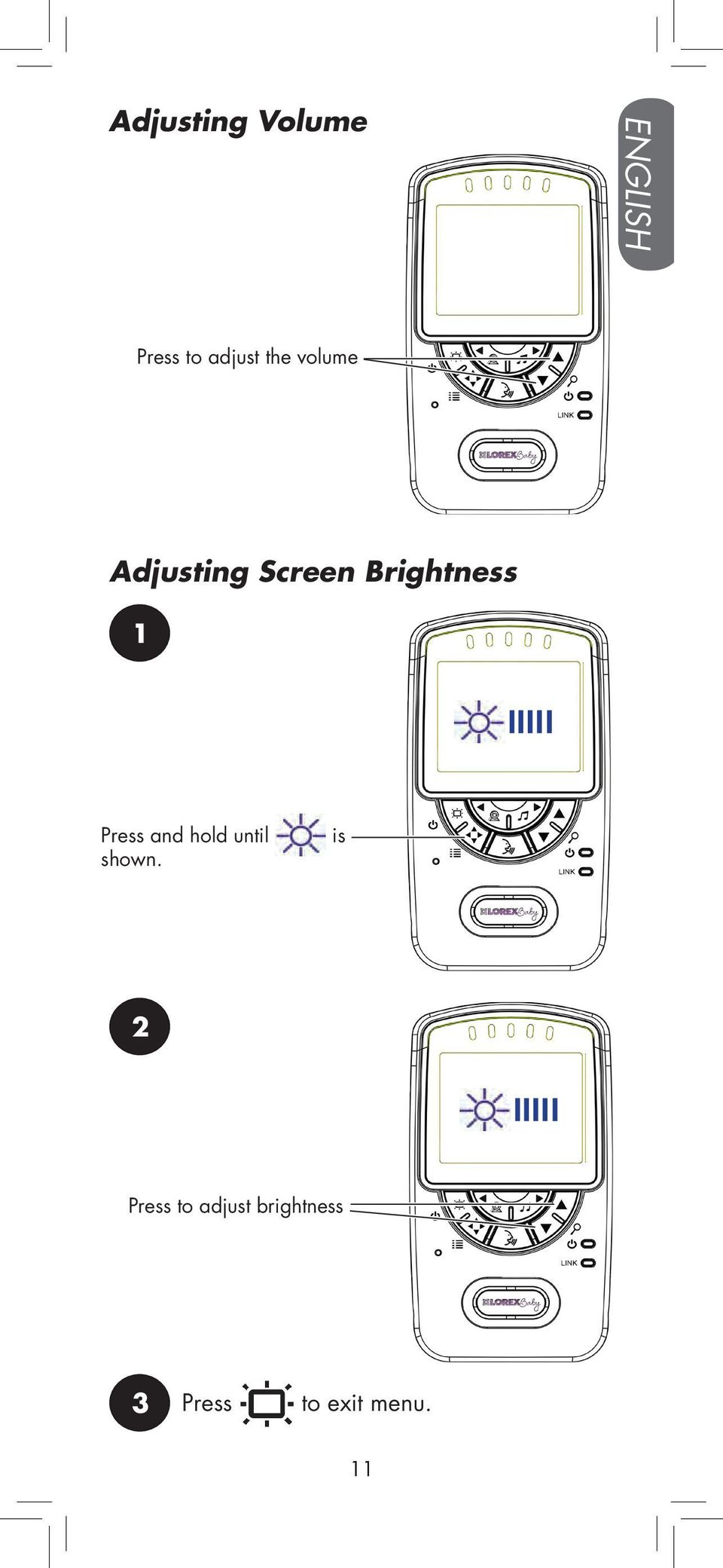 Brightness Press and hold until shown.