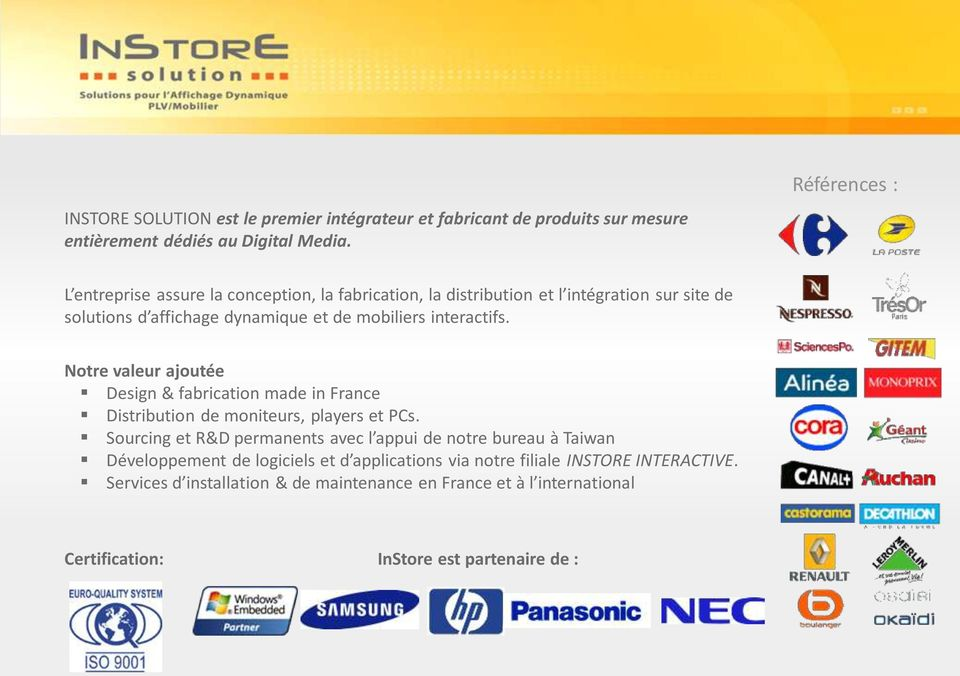 interactifs. Notre valeur ajoutée Design & fabrication made in France Distribution de moniteurs, players et PCs.