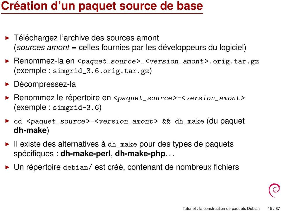 6) cd <paquet_source >-<version_amont > && dh_make (du paquet dh-make) Il existe des alternatives à dh_make pour des types de paquets spécifiques :